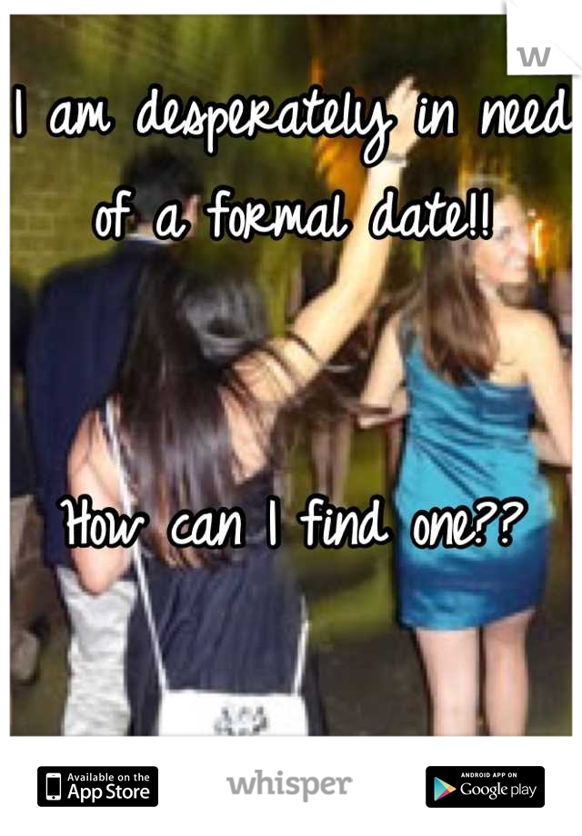 I am desperately in need of a formal date!!   How can I find one??