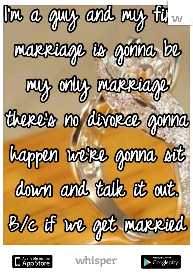 I'm a guy and my first marriage is gonna be my only marriage there's no divorce gonna happen we're gonna sit down and talk it out. B/c if we get married that means I can't live with out you!!!