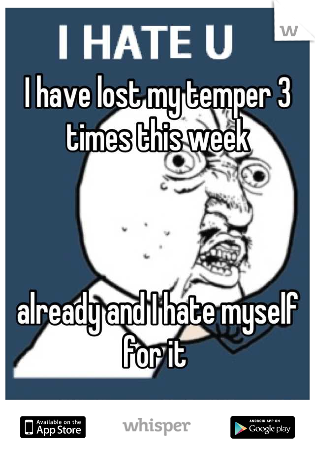I have lost my temper 3 times this week     already and I hate myself for it