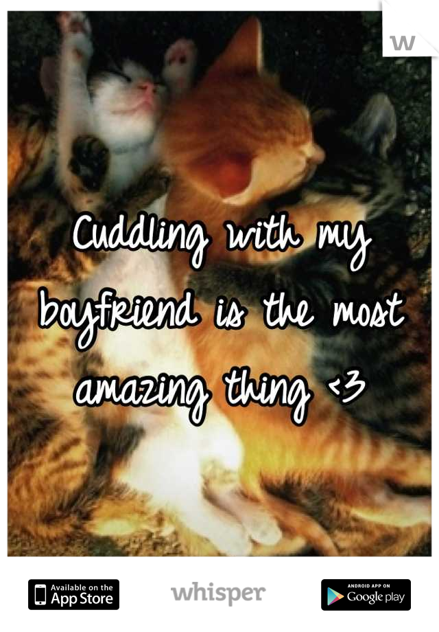 Cuddling with my boyfriend is the most amazing thing <3