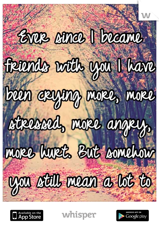 Ever since I became friends with you I have been crying more, more stressed, more angry, more hurt. But somehow you still mean a lot to me.