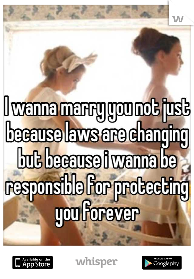 I wanna marry you not just because laws are changing but because i wanna be responsible for protecting you forever