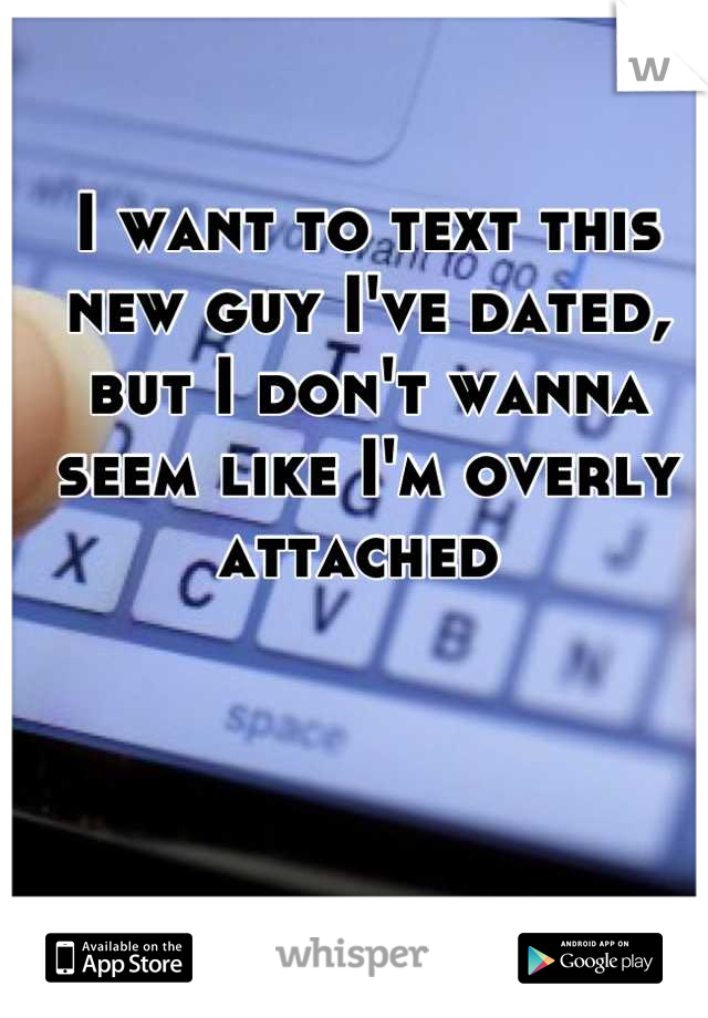 I want to text this new guy I've dated, but I don't wanna seem like I'm overly attached