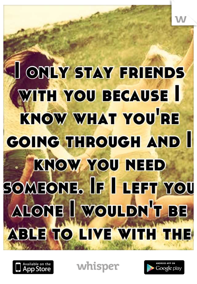 I only stay friends with you because I know what you're going through and I know you need someone. If I left you alone I wouldn't be able to live with the guilt.