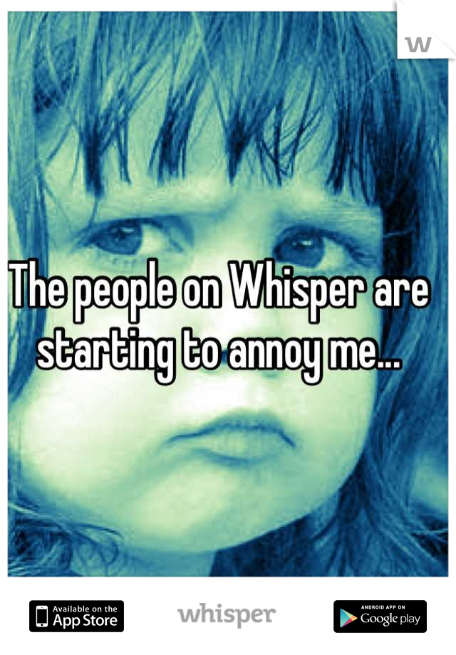 The people on Whisper are starting to annoy me...