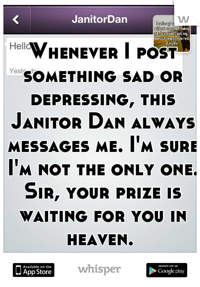 Whenever I post something sad or depressing, this Janitor Dan always messages me. I'm sure I'm not the only one. Sir, your prize is waiting for you in heaven.