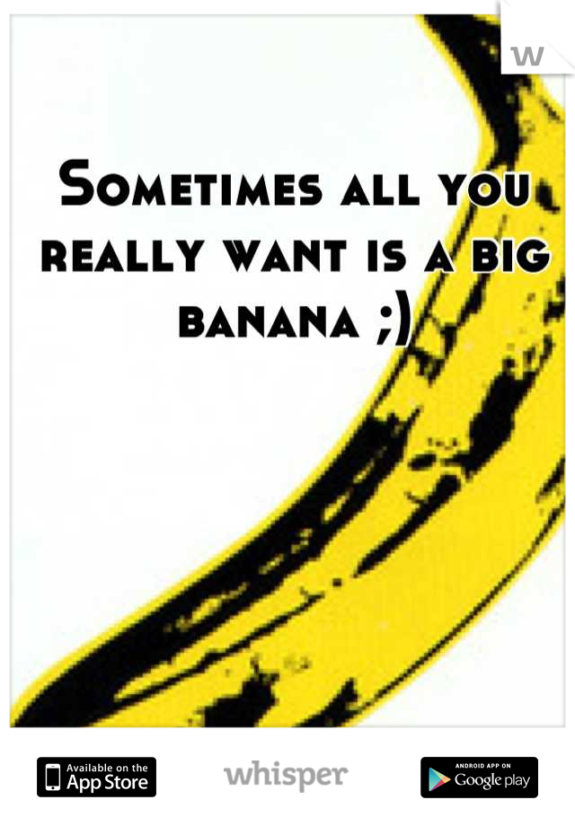 Sometimes all you really want is a big banana ;)