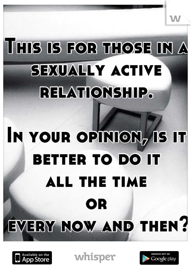 This is for those in a sexually active relationship.  In your opinion, is it better to do it  all the time  or  every now and then?