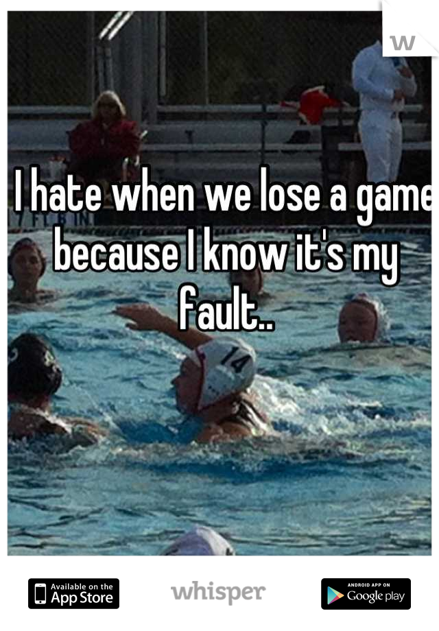 I hate when we lose a game because I know it's my fault..