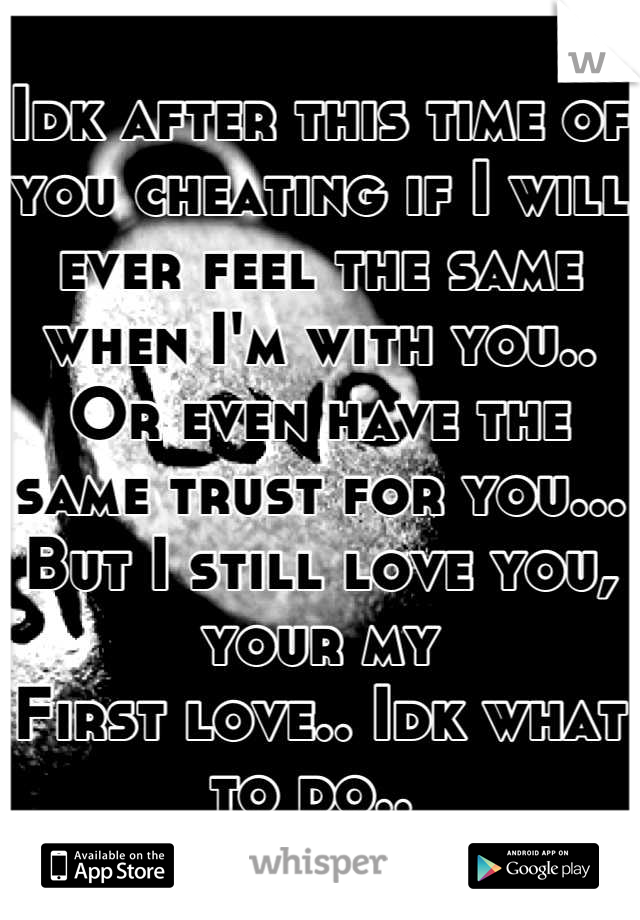 Idk after this time of you cheating if I will ever feel the same when I'm with you.. Or even have the same trust for you... But I still love you, your my First love.. Idk what to do..