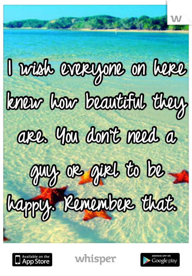 I wish everyone on here knew how beautiful they are. You don't need a guy or girl to be happy. Remember that.