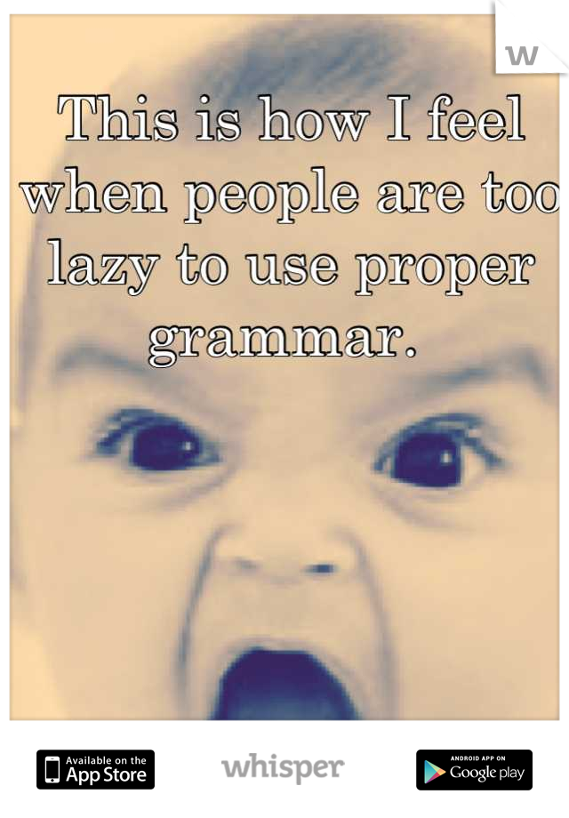 This is how I feel when people are too lazy to use proper grammar.