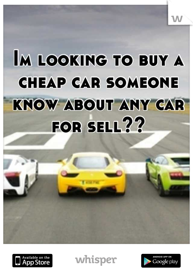 Im looking to buy a cheap car someone know about any car for sell??