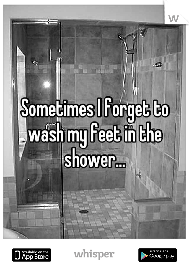 Sometimes I forget to wash my feet in the shower...