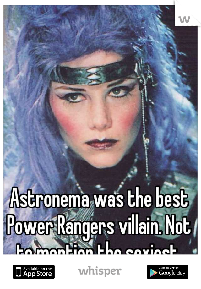 Astronema was the best Power Rangers villain. Not to mention the sexiest.