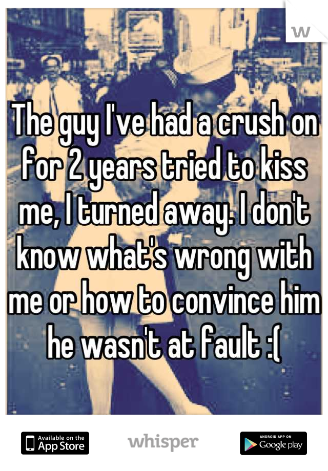 The guy I've had a crush on for 2 years tried to kiss me, I turned away. I don't know what's wrong with me or how to convince him he wasn't at fault :(