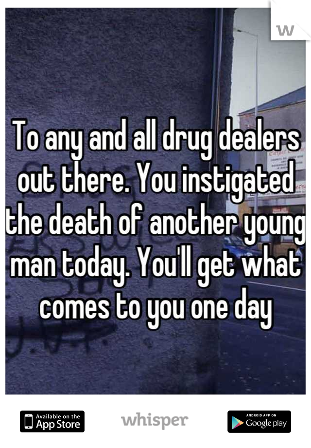 To any and all drug dealers out there. You instigated the death of another young man today. You'll get what comes to you one day