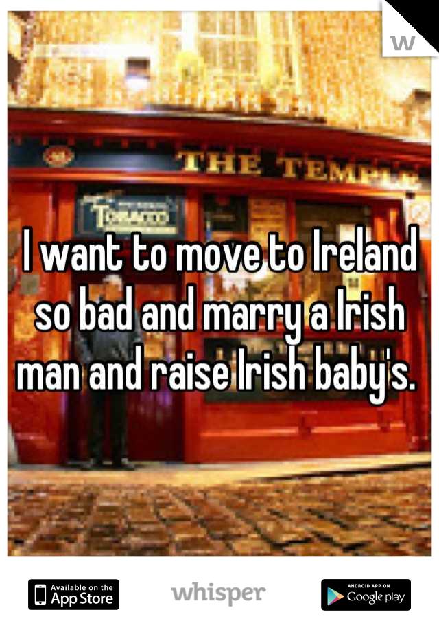 I want to move to Ireland so bad and marry a Irish man and raise Irish baby's.