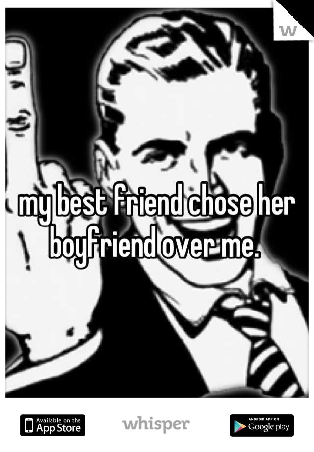 my best friend chose her boyfriend over me.