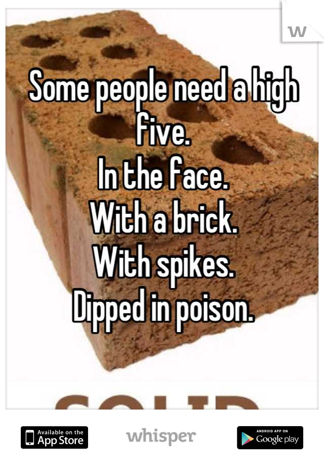 Some people need a high five. In the face. With a brick. With spikes. Dipped in poison.