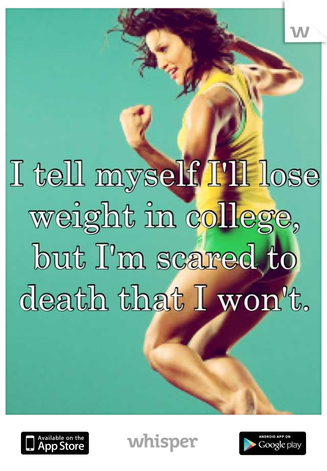 I tell myself I'll lose weight in college, but I'm scared to death that I won't.