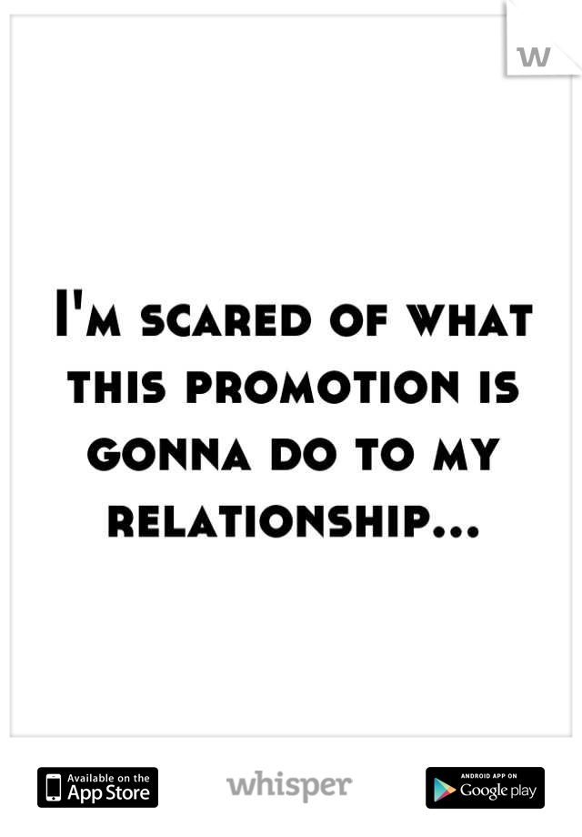 I'm scared of what this promotion is gonna do to my relationship...