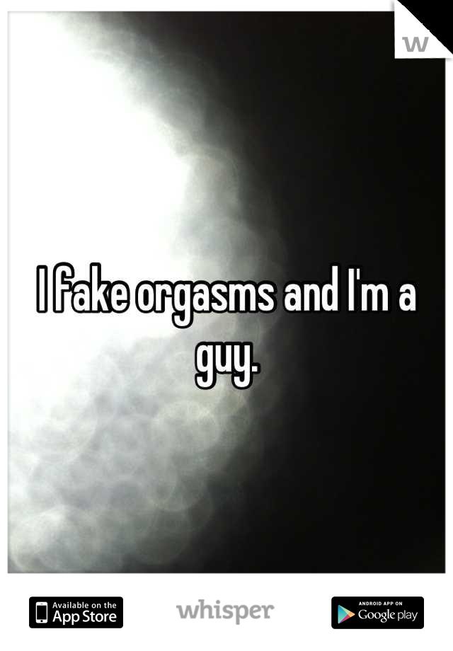 I fake orgasms and I'm a guy.
