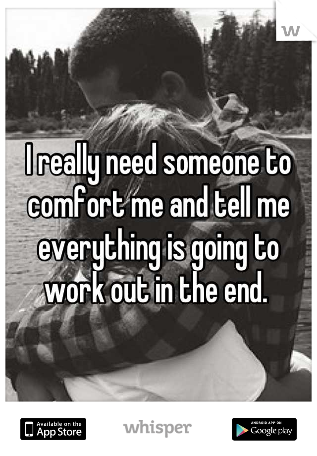 I really need someone to comfort me and tell me everything is going to work out in the end.