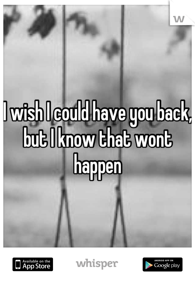 I wish I could have you back, but I know that wont happen