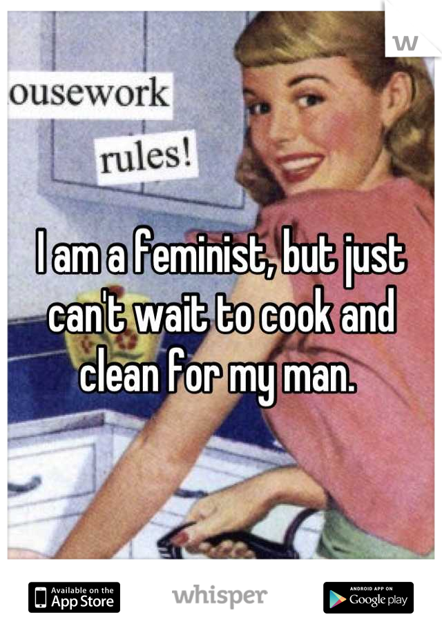 I am a feminist, but just can't wait to cook and clean for my man.