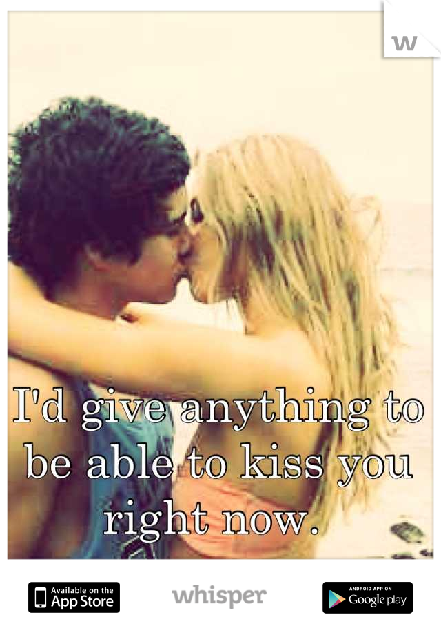 I'd give anything to be able to kiss you right now.