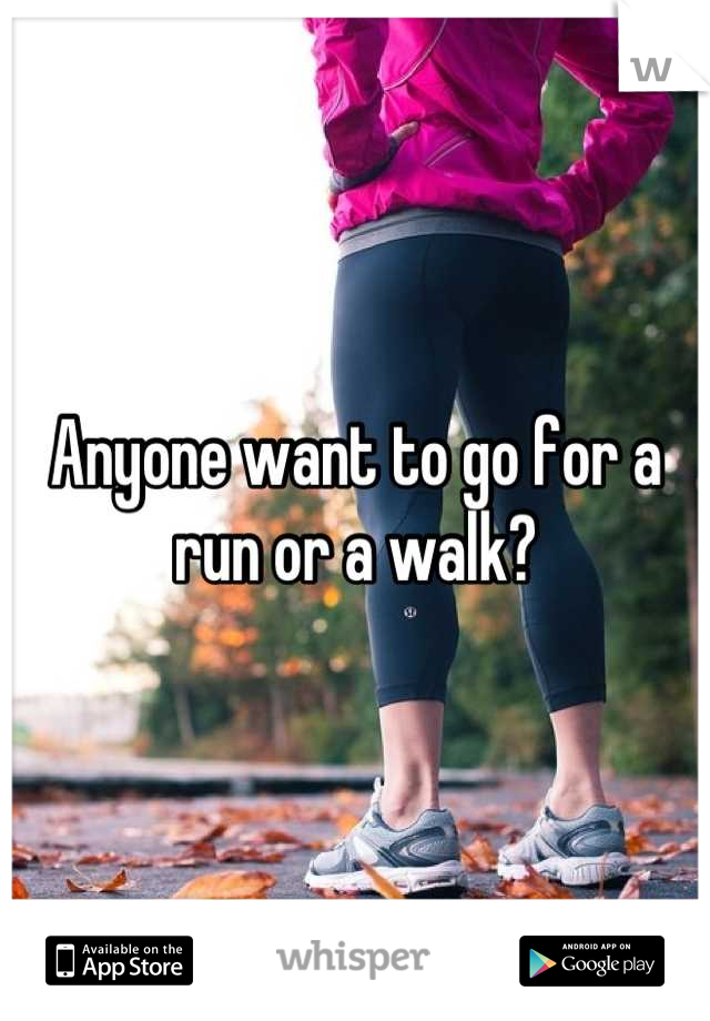 Anyone want to go for a run or a walk?