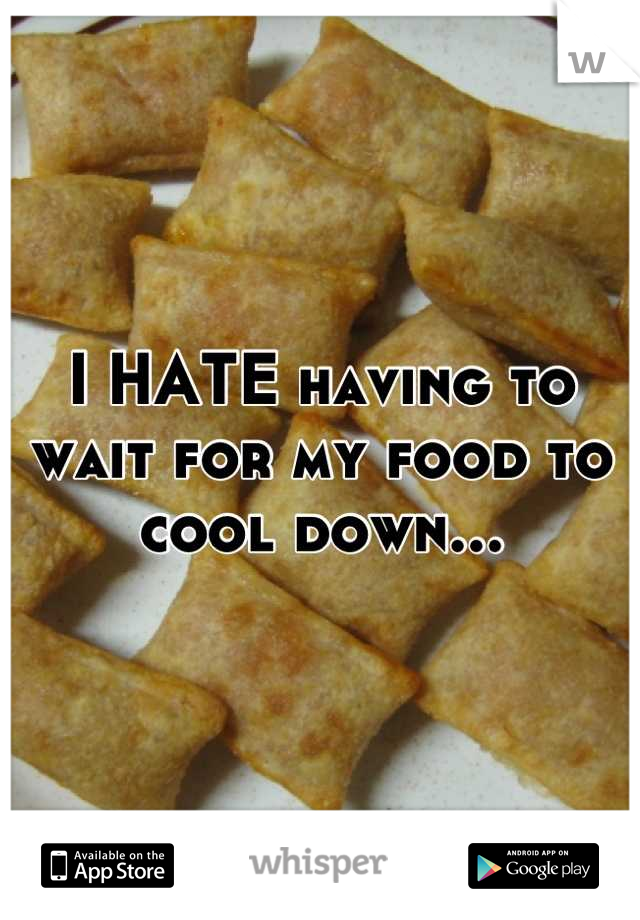 I HATE having to wait for my food to cool down...