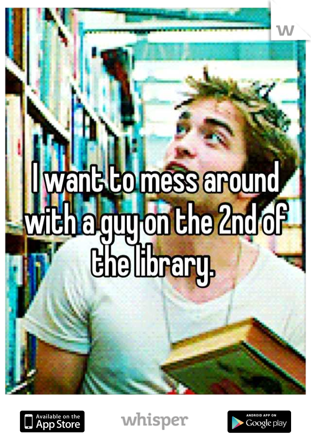 I want to mess around with a guy on the 2nd of the library.