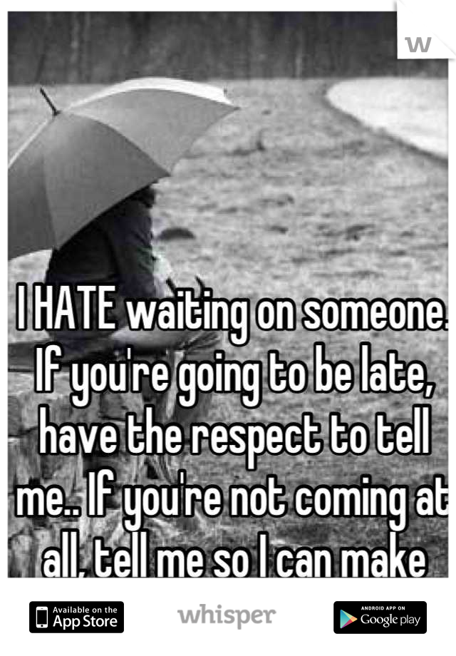 I HATE waiting on someone. If you're going to be late, have the respect to tell me.. If you're not coming at all, tell me so I can make other plans!