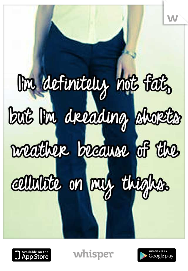 I'm definitely not fat, but I'm dreading shorts weather because of the cellulite on my thighs.