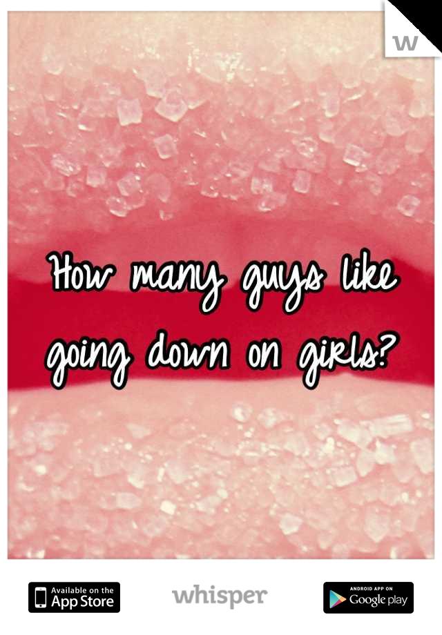 How many guys like going down on girls?