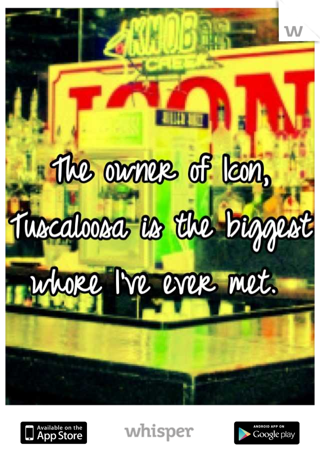 The owner of Icon, Tuscaloosa is the biggest whore I've ever met.