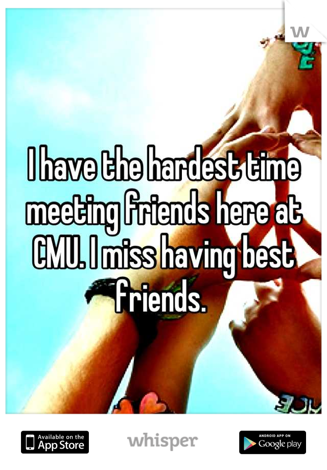 I have the hardest time meeting friends here at CMU. I miss having best friends.
