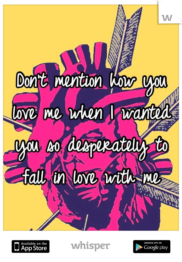 Don't mention how you love me when I wanted you so desperately to fall in love with me