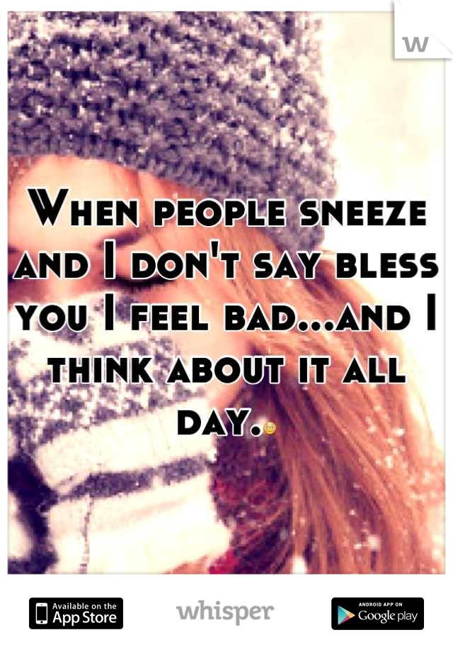 When people sneeze and I don't say bless you I feel bad...and I think about it all day.😳