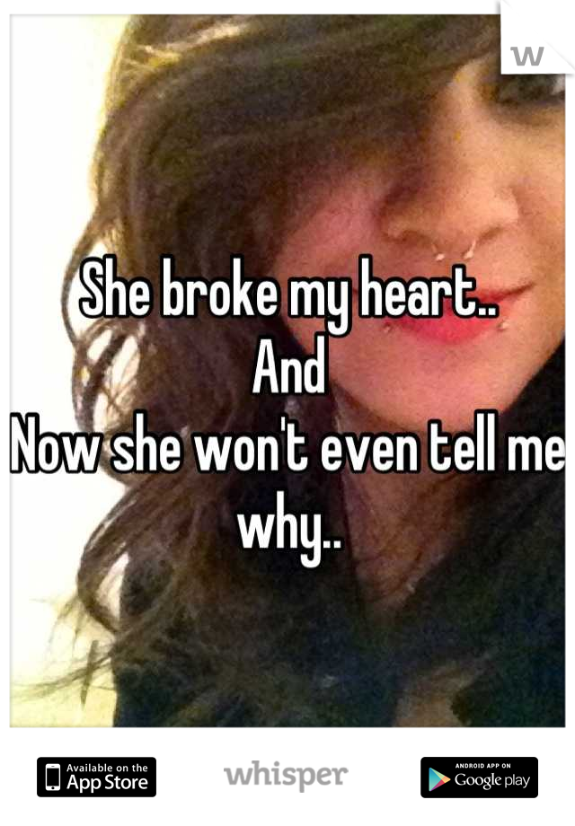 She broke my heart..  And Now she won't even tell me why..
