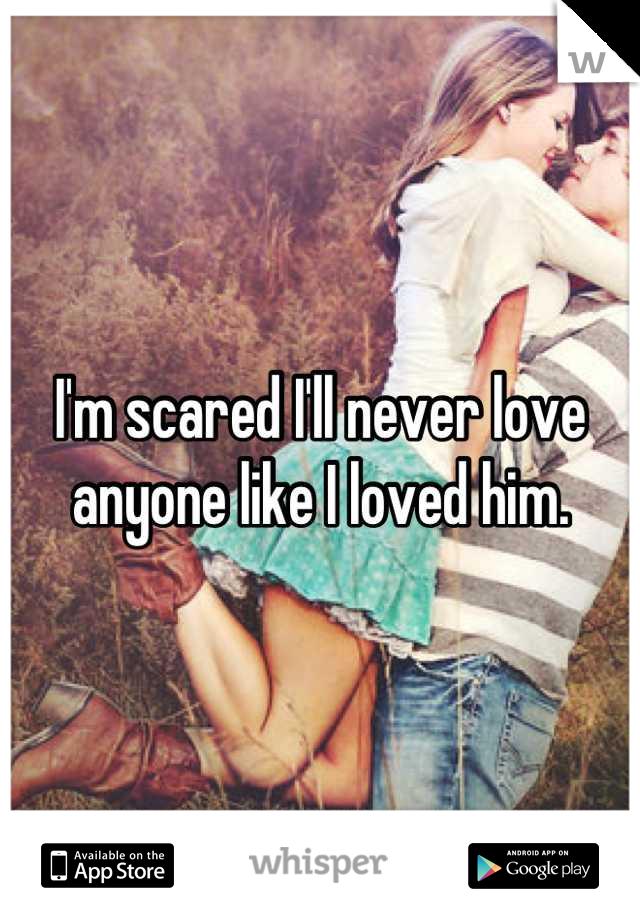 I'm scared I'll never love anyone like I loved him.