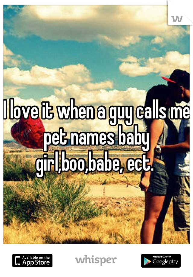 I love it when a guy calls me pet names baby girl,boo,babe, ect.