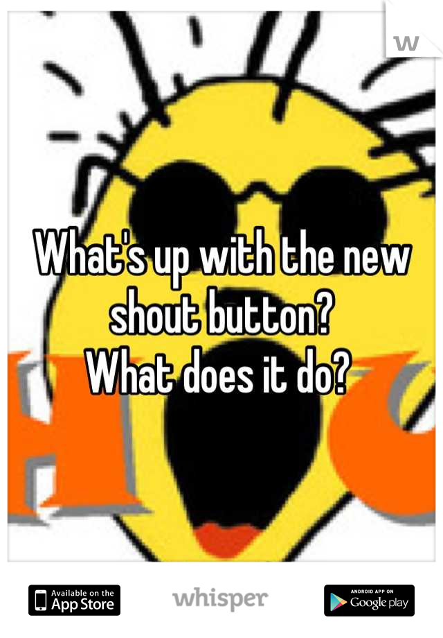 What's up with the new shout button?  What does it do?