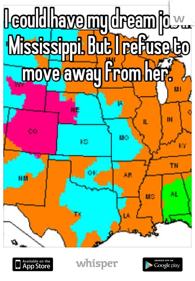 I could have my dream job in Mississippi. But I refuse to move away from her.