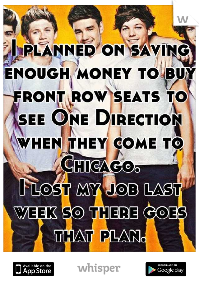 I planned on saving enough money to buy front row seats to see One Direction when they come to Chicago. I lost my job last week so there goes that plan.