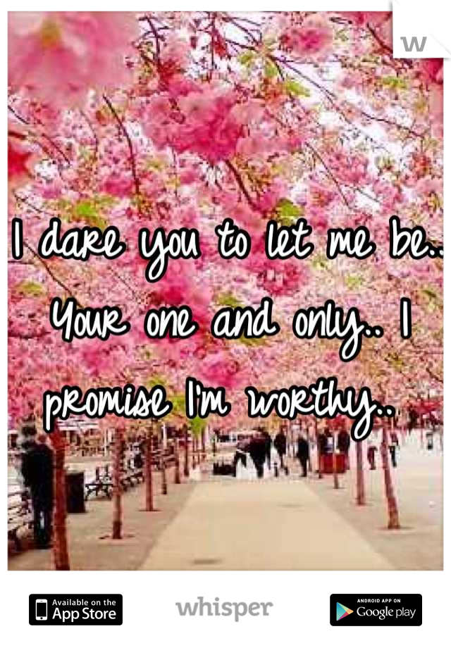 I dare you to let me be.. Your one and only.. I promise I'm worthy..