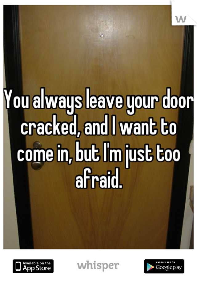 You always leave your door cracked, and I want to come in, but I'm just too afraid.