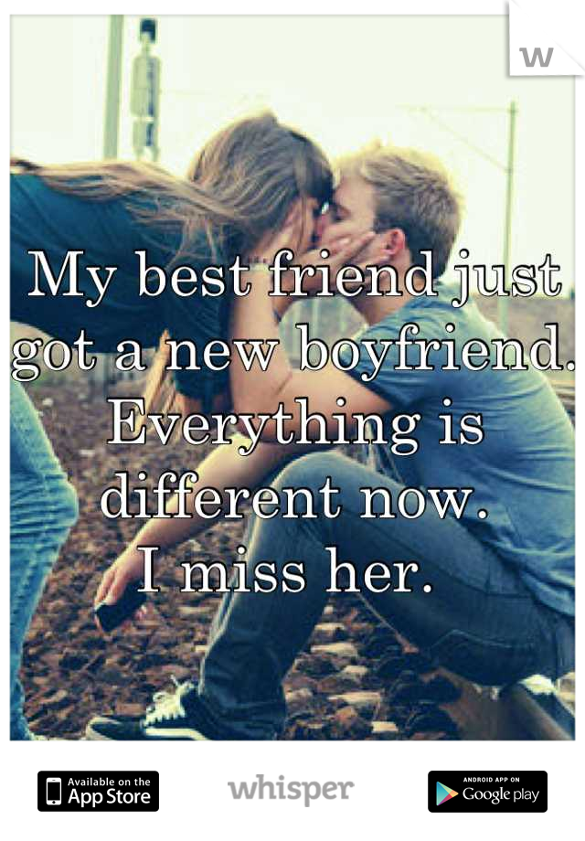 My best friend just got a new boyfriend.  Everything is different now.  I miss her.